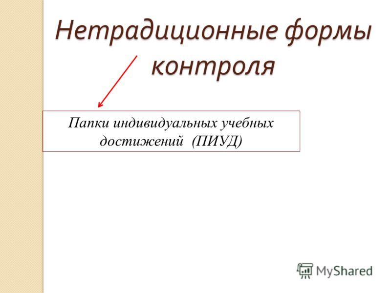 Нетрадиционные формы контроля Папки индивидуальных учебных достижений (ПИУД)