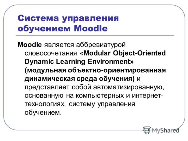 Система управления обучением Moodle Moodle является аббревиатурой словосочетания «Modular Object-Oriented Dynamic Learning Environment» (модульная объектно-ориентированная динамическая среда обучения) и представляет собой автоматизированную, основанн