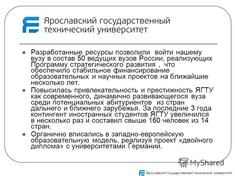 Разработанные ресурсы позволили войти нашему вузу в состав 50 ведущих вузов России, реализующих Программу стратегического развития, что обеспечило стабильное финансирование образовательных и научных проектов на ближайшие несколько лет. Повысилась при
