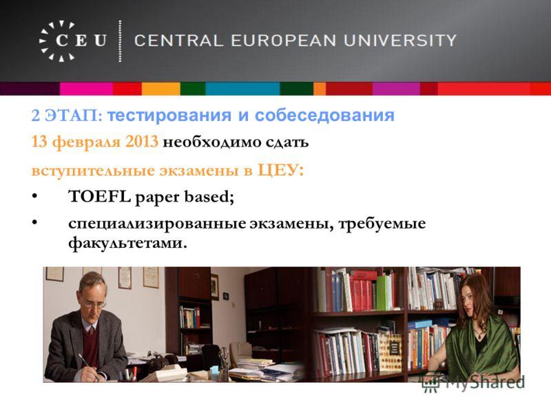 2 ЭТАП: тестирования и собеседования 13 февраля 2013 необходимо сдать вступительные экзамены в ЦЕУ : TOEFL paper based; специализированные экзамены, требуемые факультетами. www.ceu.hu