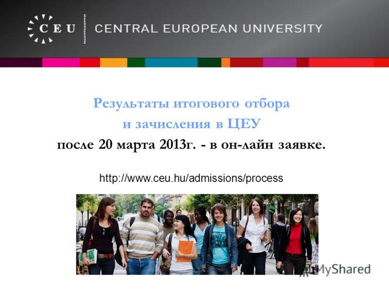 Результаты итогового отбора и зачисления в ЦЕУ после 20 марта 2013г. - в он-лайн заявке. http://www.ceu.hu/admissions/process