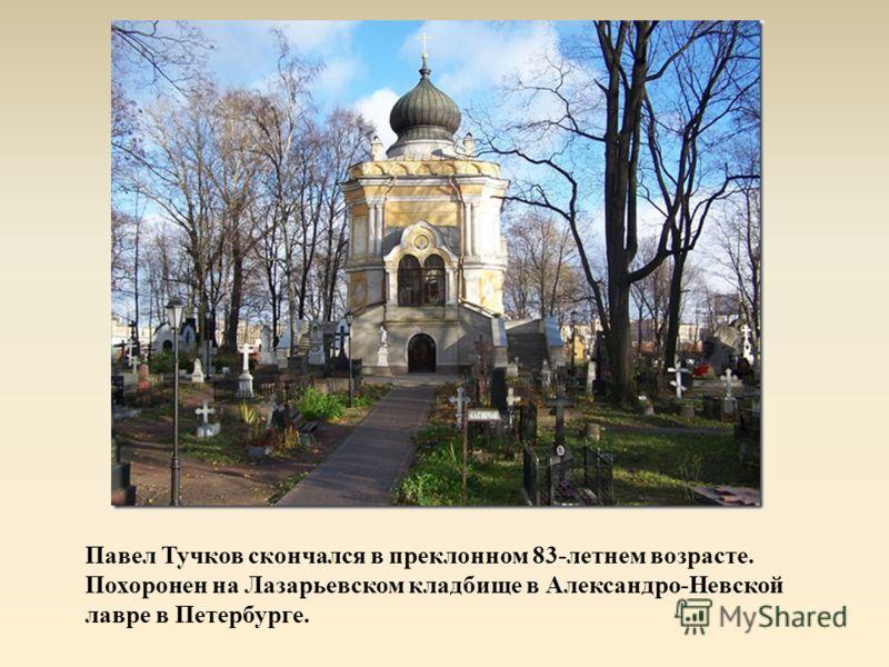 Павел Тучков скончался в преклонном 83-летнем возрасте. Похоронен на Лазарьевском кладбище в Александро-Невской лавре в Петербурге.