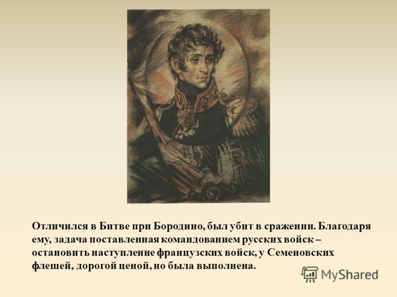 Отличился в Битве при Бородино, был убит в сражении. Благодаря ему, задача поставленная командованием русских войск – остановить наступление французских войск, у Семеновских флешей, дорогой ценой, но была выполнена.