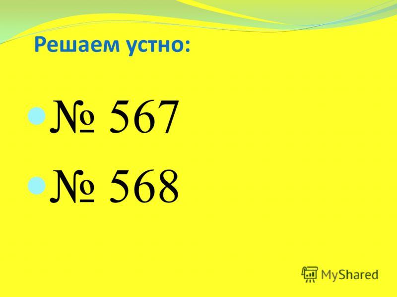 Решаем устно: 567 568