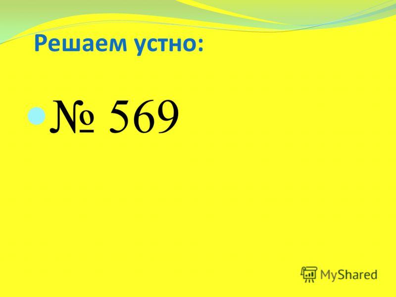 Решаем устно: 569