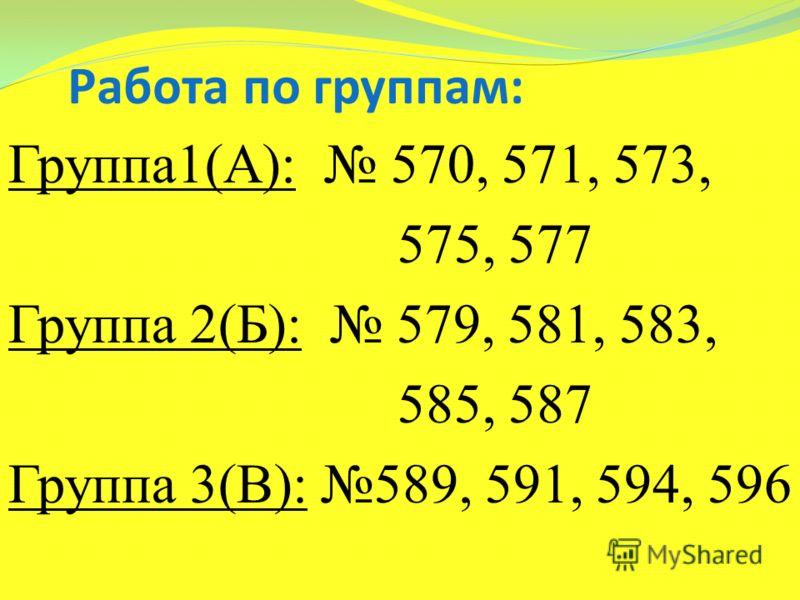 Группа1(А): 570, 571, 573, 575, 577 Группа 2(Б): 579, 581, 583, 585, 587 Группа 3(В): 589, 591, 594, 596 Работа по группам:
