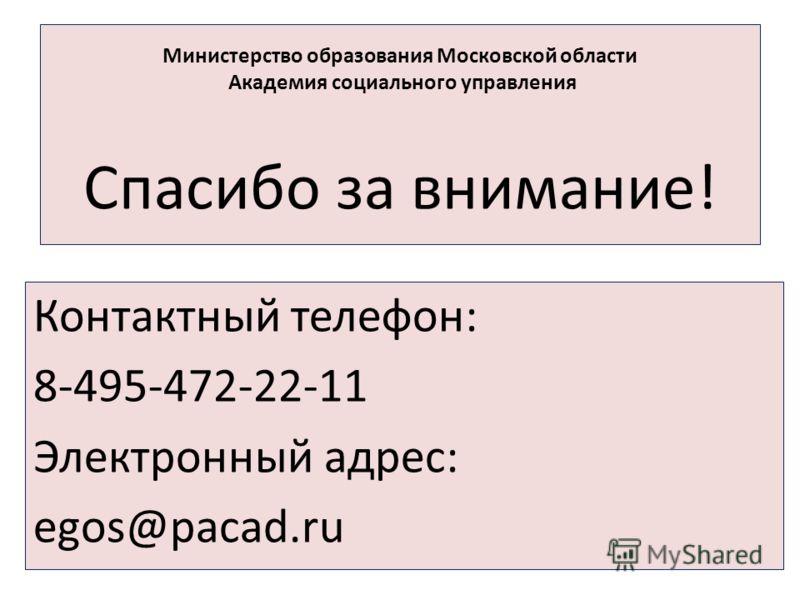 Министерство образования Московской области Академия социального управления Спасибо за внимание! Контактный телефон: 8-495-472-22-11 Электронный адрес: egos@pacad.ru