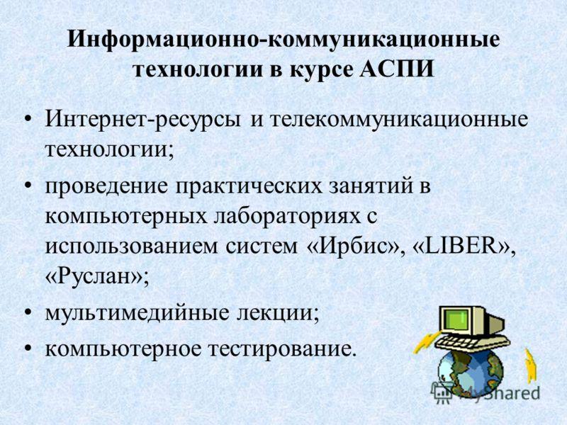 Информационно-коммуникационные технологии в курсе АСПИ Интернет-ресурсы и телекоммуникационные технологии; проведение практических занятий в компьютерных лабораториях с использованием систем «Ирбис», «LIBER», «Руслан»; мультимедийные лекции; компьюте