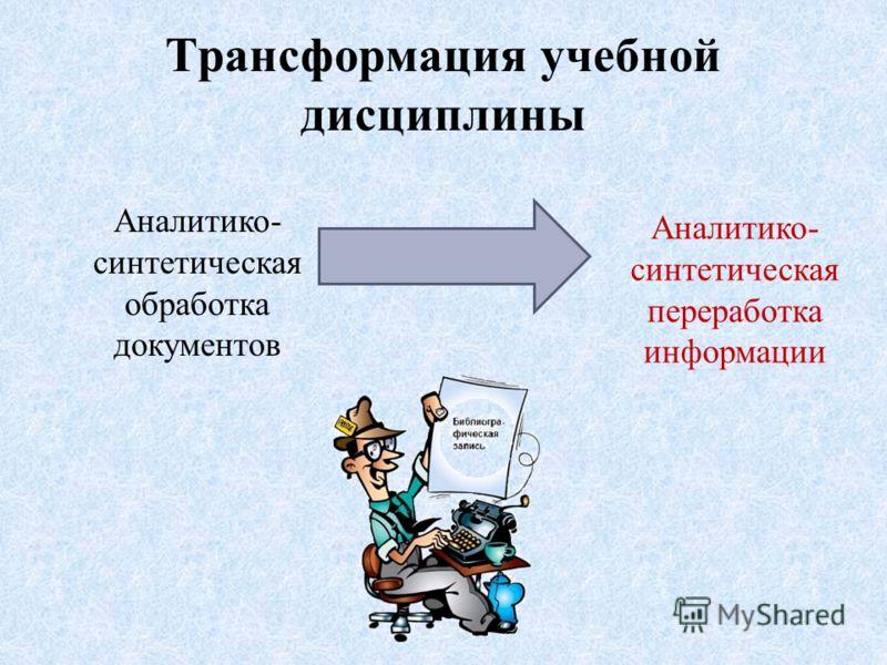 Трансформация учебной дисциплины Аналитико- синтетическая обработка документов Аналитико- синтетическая переработка информации