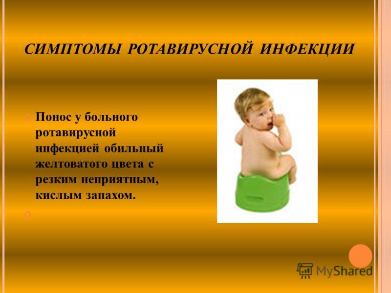 СИМПТОМЫ РОТАВИРУСНОЙ ИНФЕКЦИИ Понос у больного ротавирусной инфекцией обильный желтоватого цвета с резким неприятным, кислым запахом.