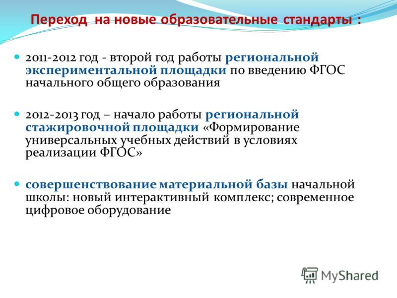 Переход на новые образовательные стандарты : 2011-2012 год - второй год работы региональной экспериментальной площадки по введению ФГОС начального общего образования 2012-2013 год – начало работы региональной стажировочной площадки «Формирование унив