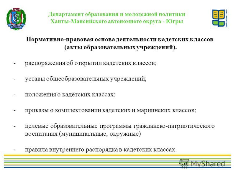 Департамент образования и молодежной политики Ханты-Мансийского автономного округа - Югры Нормативно-правовая основа деятельности кадетских классов (акты образовательных учреждений). -распоряжения об открытии кадетских классов; -уставы общеобразовате