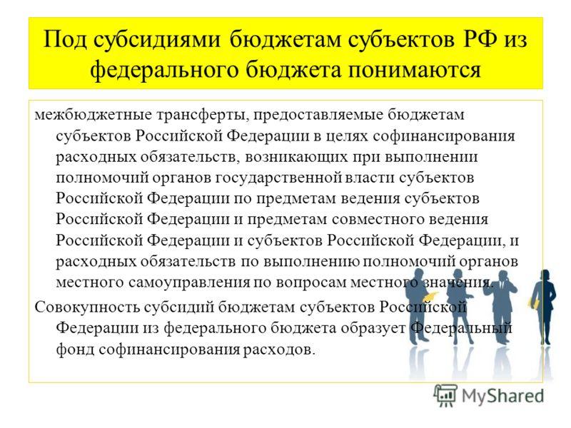Под субсидиями бюджетам субъектов РФ из федерального бюджета понимаются межбюджетные трансферты, предоставляемые бюджетам субъектов Российской Федерации в целях софинансирования расходных обязательств, возникающих при выполнении полномочий органов го