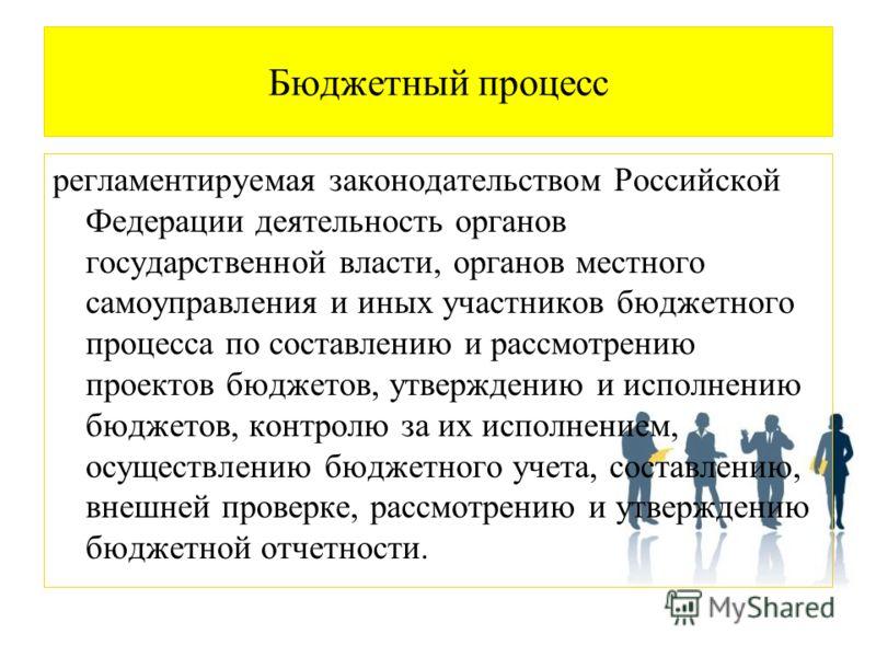 Бюджетный процесс регламентируемая законодательством Российской Федерации деятельность органов государственной власти, органов местного самоуправления и иных участников бюджетного процесса по составлению и рассмотрению проектов бюджетов, утверждению