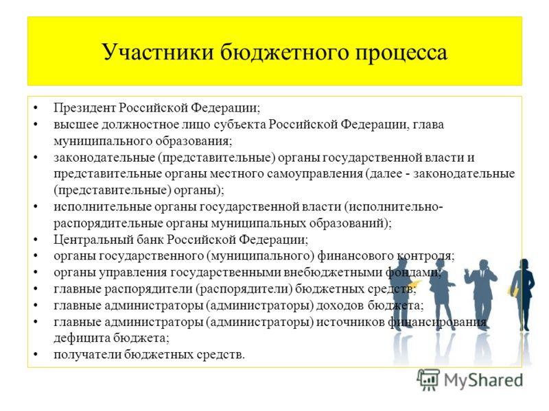 Участники бюджетного процесса Президент Российской Федерации; высшее должностное лицо субъекта Российской Федерации, глава муниципального образования; законодательные (представительные) органы государственной власти и представительные органы местного