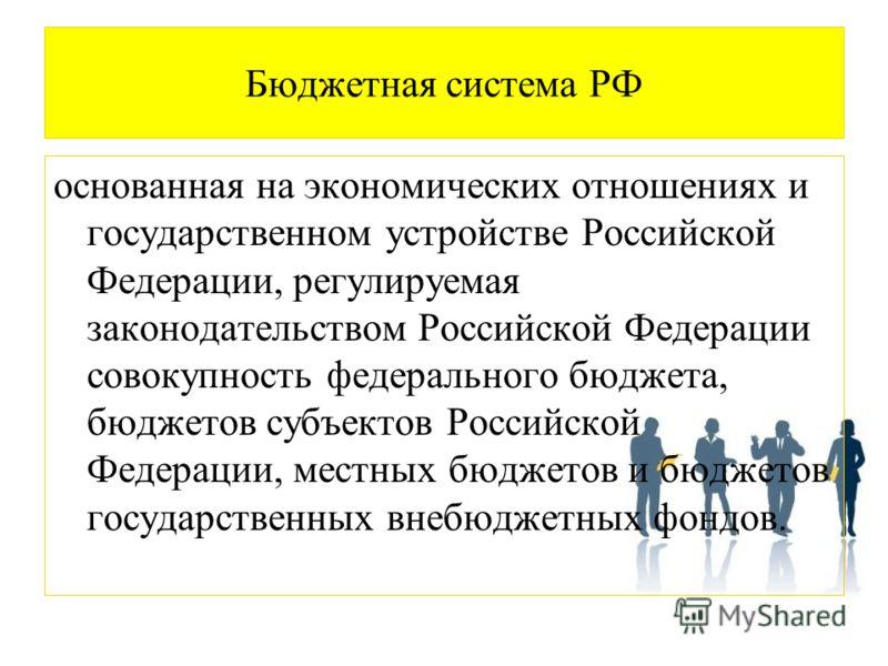 Бюджетная система РФ основанная на экономических отношениях и государственном устройстве Российской Федерации, регулируемая законодательством Российской Федерации совокупность федерального бюджета, бюджетов субъектов Российской Федерации, местных бюд