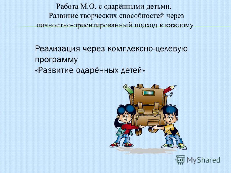 Работа М.О. с одарёнными детьми. Развитие творческих способностей через личностно-ориентированный подход к каждому. Реализация через комплексно-целевую программу «Развитие одарённых детей»