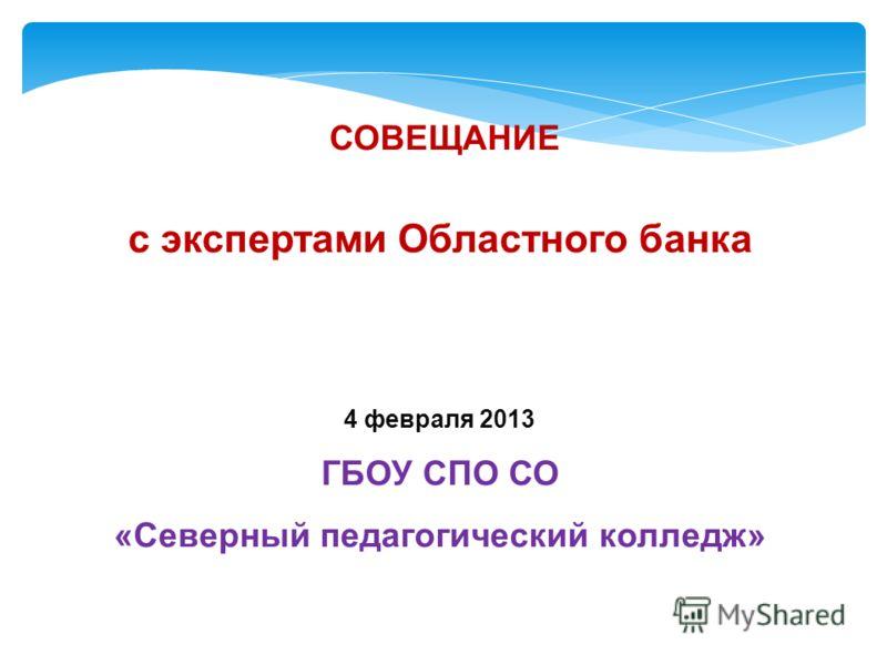 СОВЕЩАНИЕ с экспертами Областного банка 4 февраля 2013 ГБОУ СПО СО «Северный педагогический колледж»