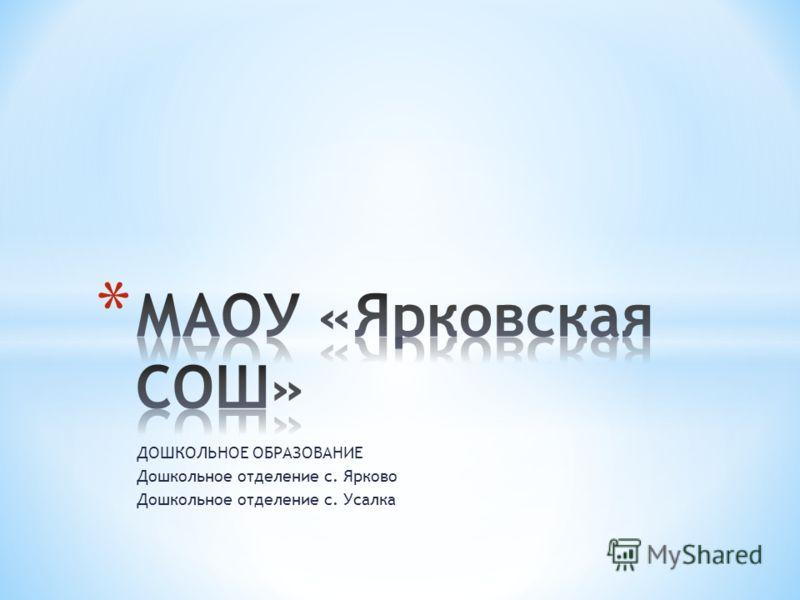 ДОШКОЛЬНОЕ ОБРАЗОВАНИЕ Дошкольное отделение с. Ярково Дошкольное отделение с. Усалка