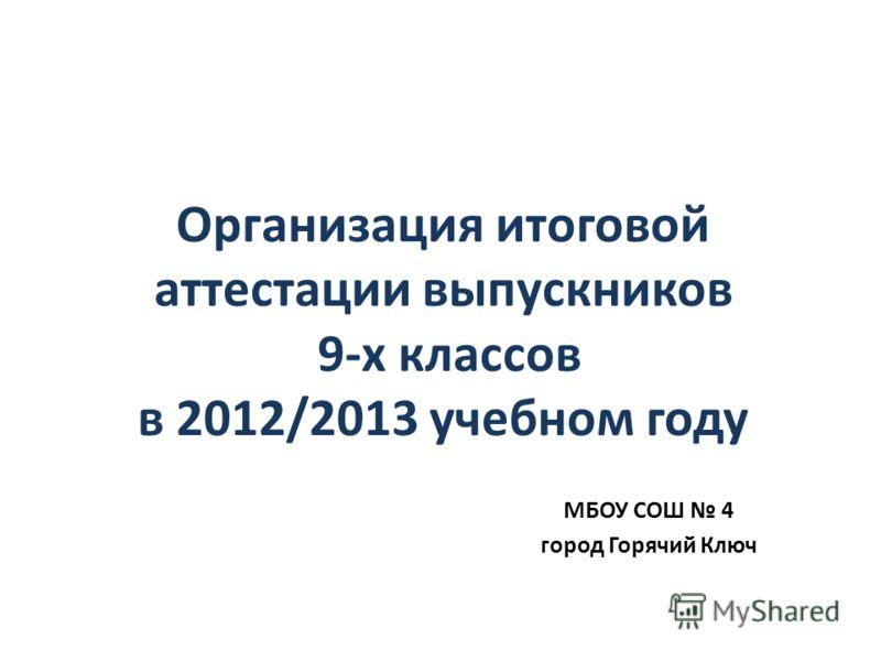 Организация итоговой аттестации выпускников 9-х классов в 2012/2013 учебном году МБОУ СОШ 4 город Горячий Ключ