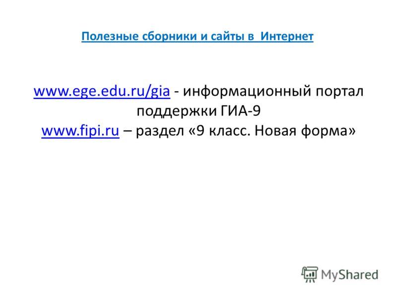 Полезные сборники и сайты в Интернет www.ege.edu.ru/giawww.ege.edu.ru/gia - информационный портал поддержки ГИА-9 www.fipi.ruwww.fipi.ru – раздел «9 класс. Новая форма»
