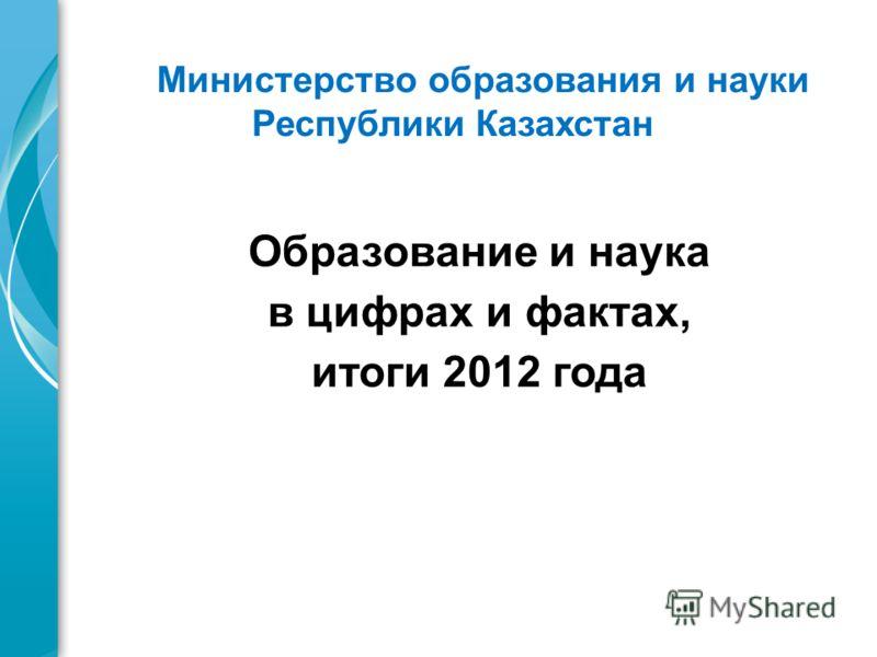 Образование и наука в цифрах и фактах, итоги 2012 года Министерство образования и науки Республики Казахстан