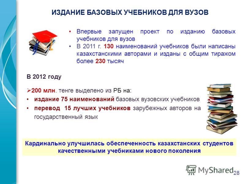 28 Впервые запущен проект по изданию базовых учебников для вузов В 2011 г. 130 наименований учебников были написаны казахстанскими авторами и изданы с общим тиражом более 230 тысяч В 2012 году 200 млн. тенге выделено из РБ на: издание 75 наименований
