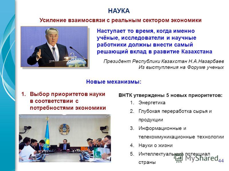 44 НАУКА Президент Республики Казахстан Н.А.Назарбаев Из выступления на Форуме ученых Усиление взаимосвязи с реальным сектором экономики Наступает то время, когда именно учёные, исследователи и научные работники должны внести самый решающий вклад в р