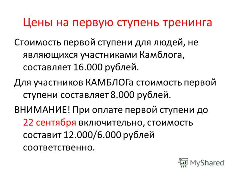 Цены на первую ступень тренинга Стоимость первой ступени для людей, не являющихся участниками Камблога, составляет 16.000 рублей. Для участников КАМБЛОГа стоимость первой ступени составляет 8.000 рублей. ВНИМАНИЕ! При оплате первой ступени до 22 сент