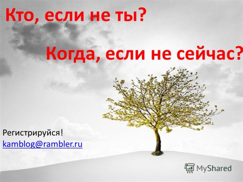 Кто, если не ты? Когда, если не сейчас? Регистрируйся! kamblog@rambler.ru