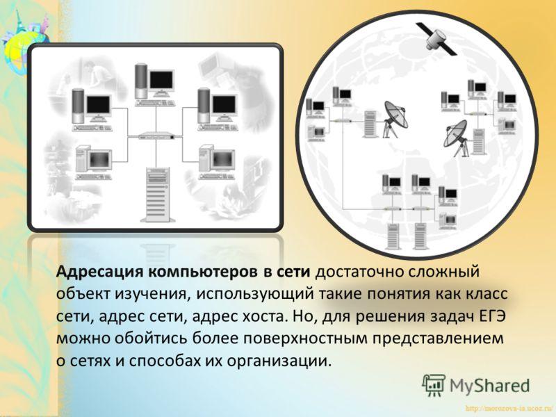 Адресация компьютеров в сети достаточно сложный объект изучения, использующий такие понятия как класс сети, адрес сети, адрес хоста. Но, для решения задач ЕГЭ можно обойтись более поверхностным представлением о сетях и способах их организации.