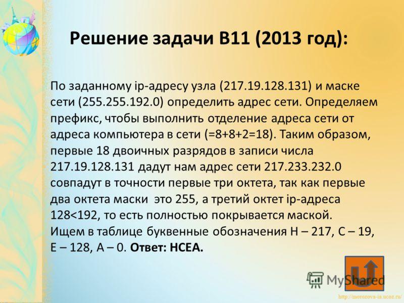 По заданному ip-адресу узла (217.19.128.131) и маске сети (255.255.192.0) определить адрес сети. Определяем префикс, чтобы выполнить отделение адреса сети от адреса компьютера в сети (=8+8+2=18). Таким образом, первые 18 двоичных разрядов в записи чи