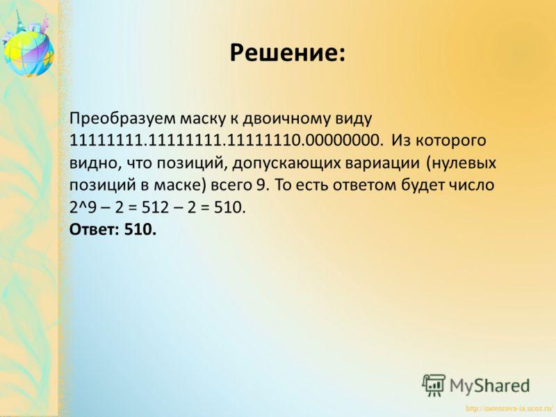 Преобразуем маску к двоичному виду 11111111.11111111.11111110.00000000. Из которого видно, что позиций, допускающих вариации (нулевых позиций в маске) всего 9. То есть ответом будет число 2^9 – 2 = 512 – 2 = 510. Ответ: 510. Решение: