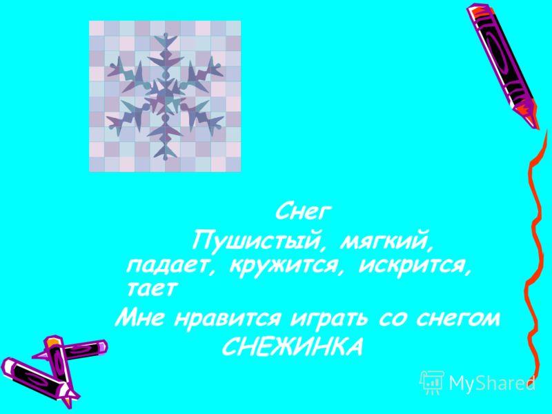 Снег Пушистый, мягкий, падает, кружится, искрится, тает Мне нравится играть со снегом СНЕЖИНКА