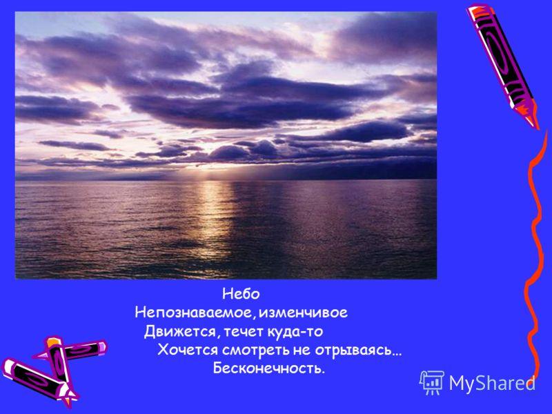 Небо Непознаваемое, изменчивое Движется, течет куда-то Хочется смотреть не отрываясь… Бесконечность.