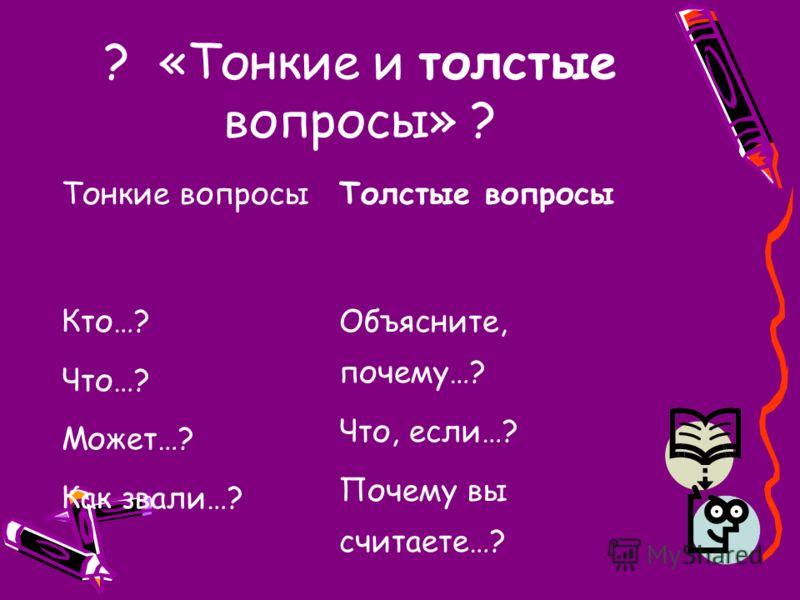 ? «Тонкие и толстые вопросы» ? Тонкие вопросыТолстые вопросы Кто…? Что…? Может…? Как звали…? Объясните, почему…? Что, если…? Почему вы считаете…?