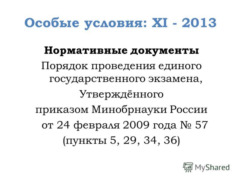 Особые условия: XI - 2013 Нормативные документы Порядок проведения единого государственного экзамена, Утверждённого приказом Минобрнауки России от 24 февраля 2009 года 57 (пункты 5, 29, 34, 36)