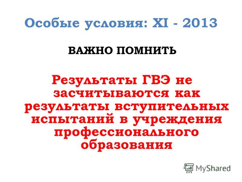 Особые условия: XI - 2013 ВАЖНО ПОМНИТЬ Результаты ГВЭ не засчитываются как результаты вступительных испытаний в учреждения профессионального образования
