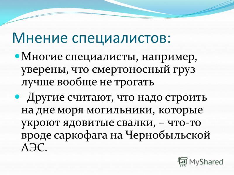 Мнение специалистов: Многие специалисты, например, уверены, что смертоносный груз лучше вообще не трогать Другие считают, что надо строить на дне моря могильники, которые укроют ядовитые свалки, – что-то вроде саркофага на Чернобыльской АЭС.