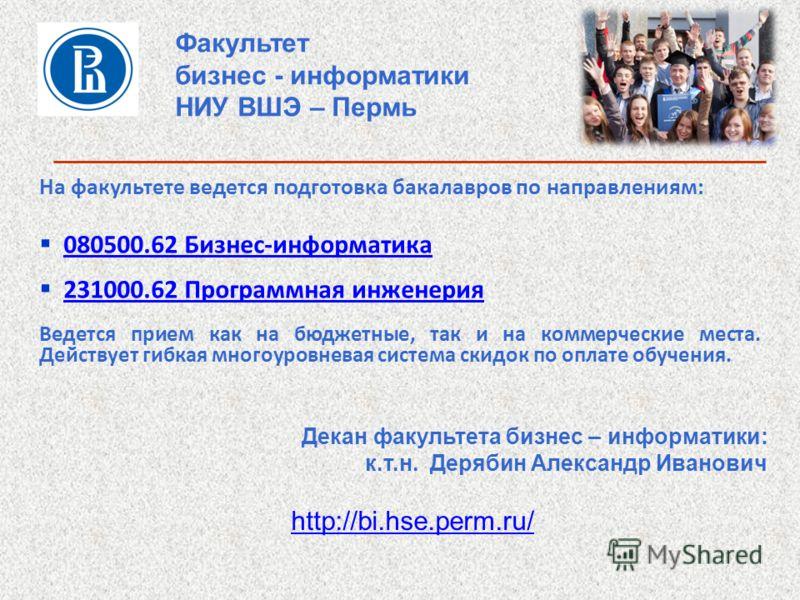 Факультет бизнес - информатики НИУ ВШЭ – Пермь На факультете ведется подготовка бакалавров по направлениям: 080500.62 Бизнес-информатика 231000.62 Программная инженерия Ведется прием как на бюджетные, так и на коммерческие места. Действует гибкая мно
