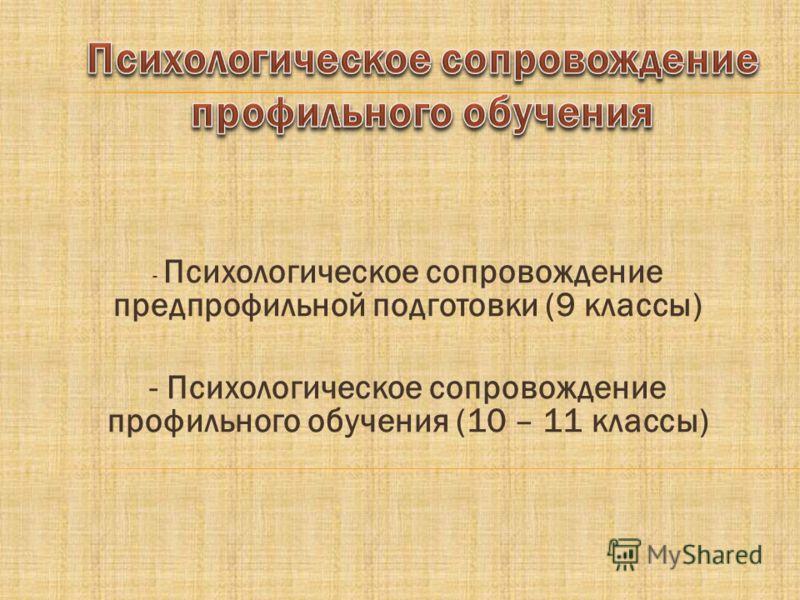 - Психологическое сопровождение предпрофильной подготовки (9 классы) - Психологическое сопровождение профильного обучения (10 – 11 классы)