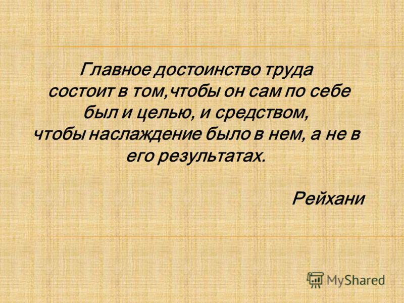 Главное достоинство труда состоит в том,чтобы он сам по себе был и целью, и средством, чтобы наслаждение было в нем, а не в его результатах. Рейхани