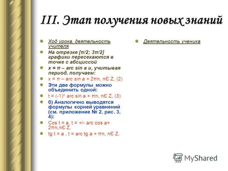 III. Этап получения новых знаний Ход урока, деятельность учителя На отрезке [π/2; 3π/2] графики пересекаются в точке с абсциссой x = π – arc sin a и, учитывая период, получаем: x = π – arc sin a + 2πn, nЄ Z, (2) Эти две формулы можно объединить одной
