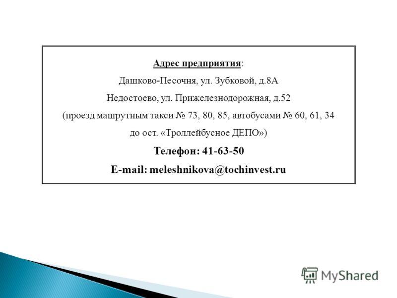 Адрес предприятия: Дашково-Песочня, ул. Зубковой, д.8А Недостоево, ул. Прижелезнодорожная, д.52 (проезд машрутным такси 73, 80, 85, автобусами 60, 61, 34 до ост. «Троллейбусное ДЕПО») Телефон: 41-63-50 E-mail: meleshnikova@tochinvest.ru