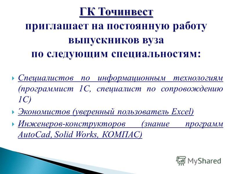 Специалистов по информационным технологиям (программист 1С, специалист по сопровождению 1С) Экономистов (уверенный пользователь Excel) Инженеров-конструкторов (знание программ AutoCad, Solid Works, КОМПАС)