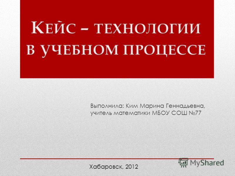 Выполнила: Ким Марина Геннадьевна, учитель математики МБОУ СОШ 77 Хабаровск, 2012