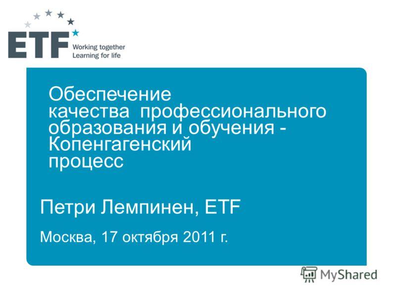 Петри Лемпинен, ETF Москва, 17 октября 2011 г. Обеспечение качества профессионального образования и обучения - Копенгагенский процесс