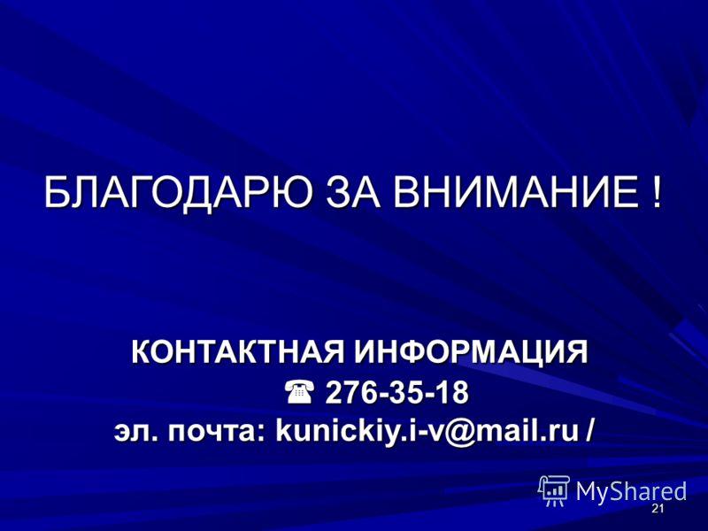 21 БЛАГОДАРЮ ЗА ВНИМАНИЕ ! КОНТАКТНАЯ ИНФОРМАЦИЯ 276-35-18 эл. почта: kunickiy.i-v@mail.ru /