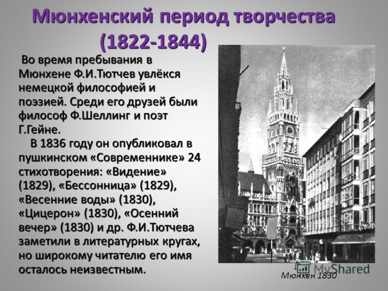 Во время пребывания в Мюнхене Ф.И.Тютчев увлёкся немецкой философией и поэзией. Среди его друзей были философ Ф.Шеллинг и поэт Г.Гейне. В 1836 году он опубликовал в пушкинском «Современнике» 24 стихотворения: «Видение» (1829), «Бессонница» (1829), «В