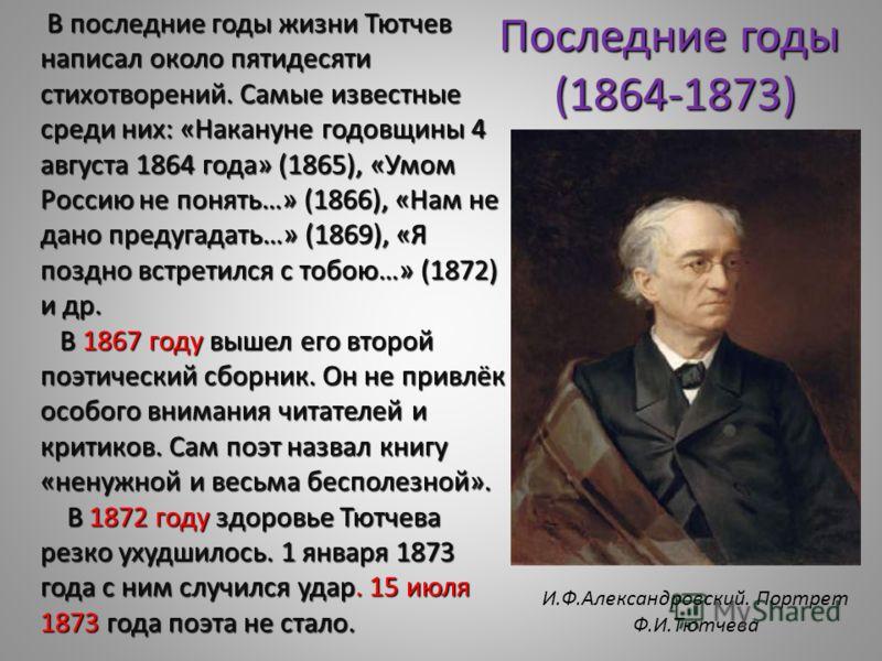 В последние годы жизни Тютчев написал около пятидесяти стихотворений. Самые известные среди них: «Накануне годовщины 4 августа 1864 года» (1865), «Умом Россию не понять…» (1866), «Нам не дано предугадать…» (1869), «Я поздно встретился с тобою…» (1872